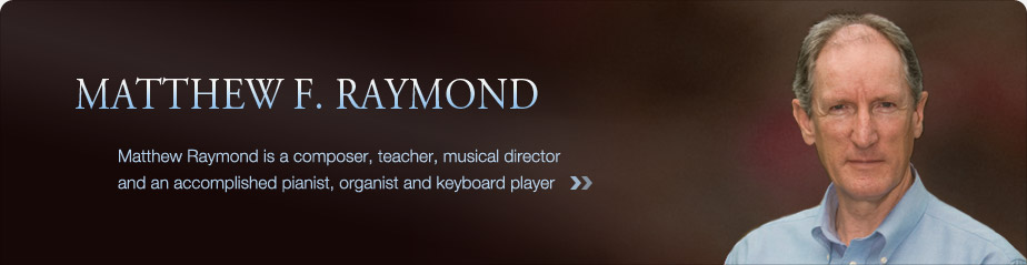 Matthew F. Raymond -- Matthew Raymond is a composer, teacher, musical director and an accomplished pianist, organist and keyboard player.